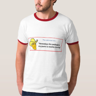 THE OLD MAN SEZ ... NOWADAYS THE PACKAGE IN ... TEE SHIRT