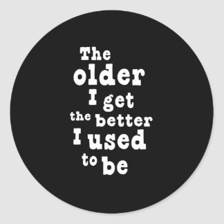 The Older I Get the Better I Used to Be Classic Round Sticker