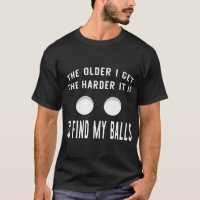 The Older I Get The Harder It Is To Find My Balls T-Shirt