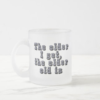 The older I get, the older old is Frosted Glass Coffee Mug