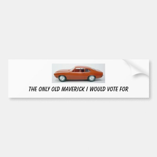 THE ONLY OLD MAVERICK I WOULD VOTE FOR BUMPER STICKER