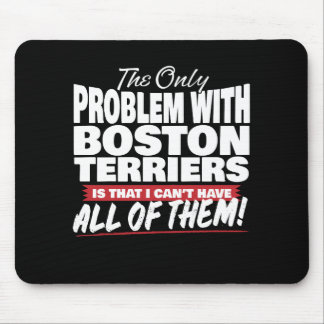 The Only Problem with Boston Terriers Mouse Pad