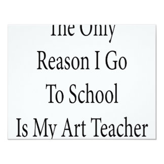 The Only Reason I Go To School Is My Art Teacher 4.25x5.5 Paper Invitation Card