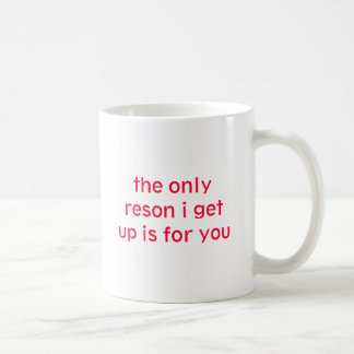 the only reson i get up is for you classic white coffee mug