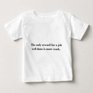 The only reward for a job well done is more work. baby T-Shirt