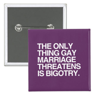 THE ONLY THING GAY MARRIAGE THREATENS IS BIGOTRY BUTTON