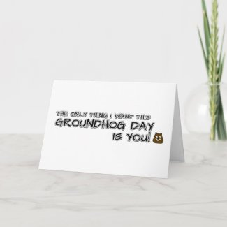 The only thing I want this Groundhog Day is you! Card