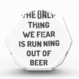 The only thing we fear is running out of beer acrylic award