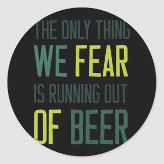 The only thing we fear is running out of beer classic round sticker