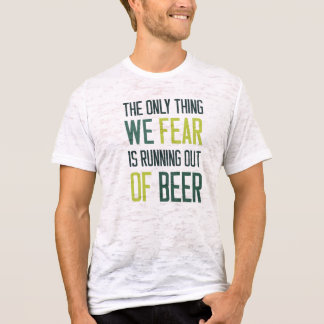 The only thing we fear is running out of beer    < T-Shirt