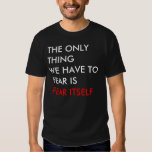 THE ONLY THING WE HAVE TO FEAR IS FEAR ITSELF SHIRT