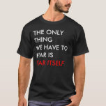 THE ONLY THING WE HAVE TO FEAR IS FEAR ITSELF T-Shirt