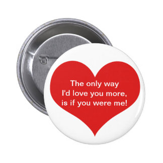 The only way I'd love you more, is if you were me Pins