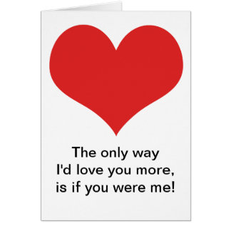 The only way I'd love you more, is if you were me Card