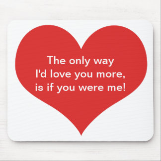The only way I'd love you more, is if you were me Mouse Pad