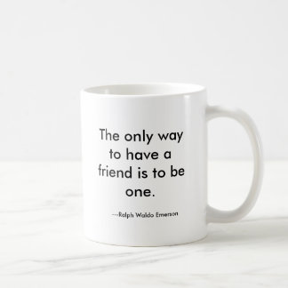 The only way to have a friend is to be one., --... coffee mug