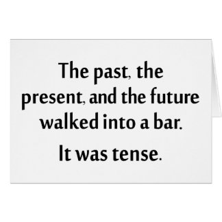 The past, present, and future walked into a bar... card