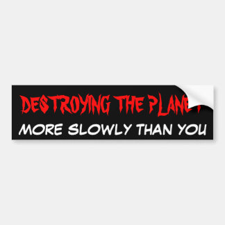 THE PLANET DESTROYING MANY MORE SLOWLY THAN IT BUMPER STICKER