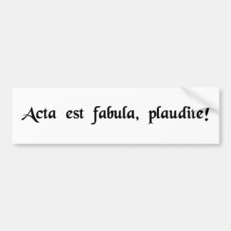 The play is over, applaud! bumper sticker