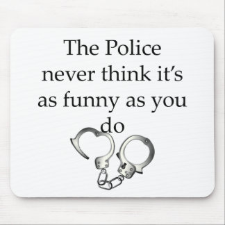 THE POLICE NEVER THINK ITS AS FUNNY AS YOU DO MOUSE PAD