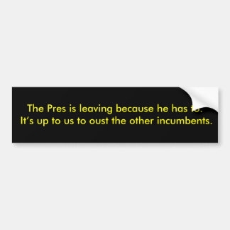 The Pres is leaving because he has to. It's up ... Bumper Sticker