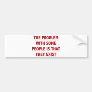 The Problem With Some People Is That They Exist Bumper Sticker