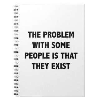The Problem With Some People Is That They Exist Spiral Notebook