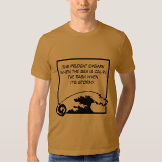 The prudent embark when the sea is calm; t-shirt