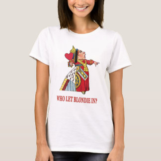 """THE QUEEN OF HEARTS ASKS, """"WHO LET BLONDIE IN?"""" T-Shirt"""