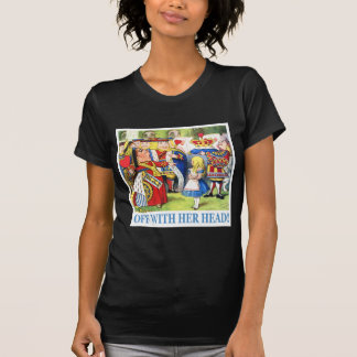 "THE QUEEN OF HEARTS AYS, ""OFF WITH HER HEAD!"" T-Shirt"