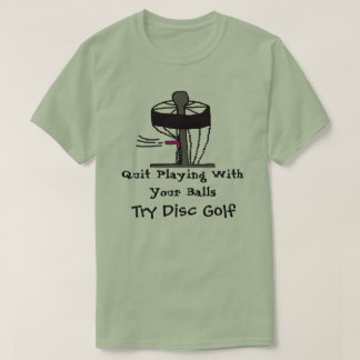 The Quit Playing with balls try disc golf t-shirt