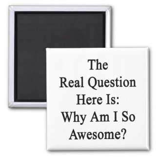 The Real Question Here Is Why Am I So Awesome 2 Inch Square Magnet
