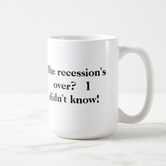 The recession's over?  I didn't know! Mug
