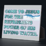 "The Refreshing Power Of Jesus&#39; Living Water. Plaque<br><div class=""desc"">COME TO JESUS FOR THE REFRESHING POWER OF HIS LIVING WATER tells us to come to the one who can quench our thirst, the Water Of Life, Jesus Christ! He is far greater than any natural spring water! He is the source that never runs dry! Order your copy of the...</div>"