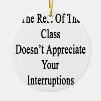 The Rest Of The Class Doesn't Appreciate Your Inte Ceramic Ornament