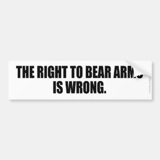 THE RIGHT TO BEAR ARMS IS WRONG BUMPER STICKER