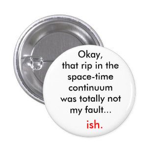 The rip in the space-time continuum pinback button