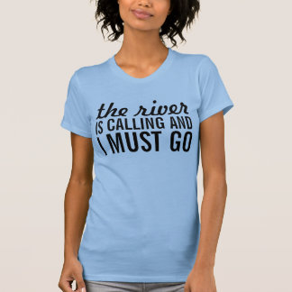 The river is calling and I must go Tees