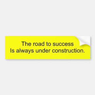 The road to success Is always under construction. Bumper Sticker