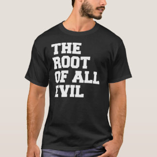 The Root of all Evil. T-Shirt
