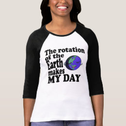 The rotation of the Earth makes my day T-Shirt