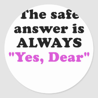 The Safe Answer is Always Yes Dear Classic Round Sticker