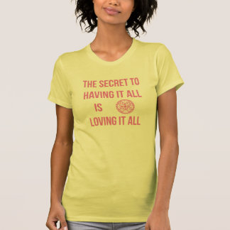 The Secret To Having It All Is Loving It All T-Shirt