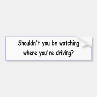 "The ""Shouldn't You Be Watching"" bumper sticker"