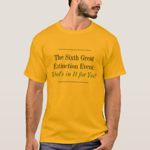 The Sixth Great Extinction Event: What's in It for T-Shirt