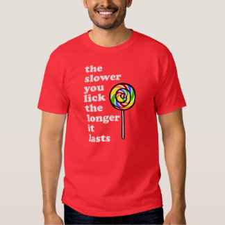 THE SLOWER YOU LICK THE LONGER IT LASTS SHIRT