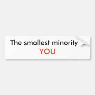 The smallest minority is, YOU Bumper Sticker