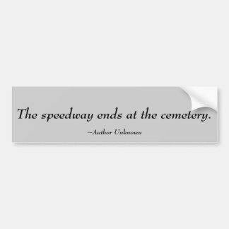 The speedway ends at the cemetery.  , ~Author U... Bumper Sticker