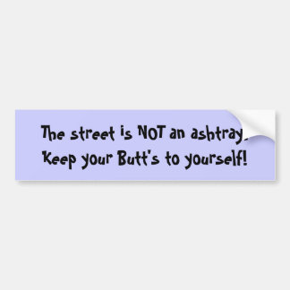 The street is NOT an ashtray.Keep your Butt's t... Car Bumper Sticker