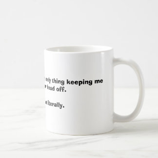 The stuff in this mug is the only thing keeping...